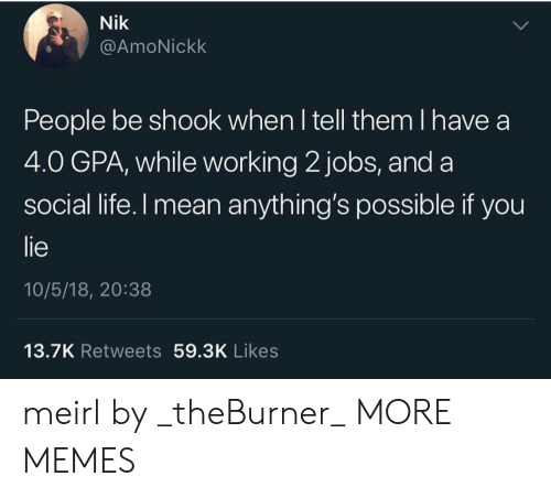 Dank, Life, and Memes: Nik  @AmoNickk  People be shook when l tell them I have a  4.0 GPA, while working 2 jobs, and a  social life.l mean anything's possible if you  lie  10/5/18, 20:38  13.7K Retweets 59.3K Likes meirl by _theBurner_ MORE MEMES