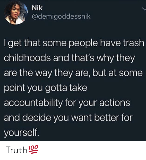 accountability: Nik  @demigoddessnik  I get that some people have trash  childhoods and that's why they  are the way they are, but at some  point you gotta take  accountability for your actions  and decide you want better for  yourself. Truth💯