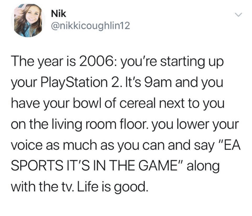 """playstation 2: Nik  @nikkicoughlin12  The year is 2006: you're starting up  your PlayStation 2. It's 9am and you  have your bowl of cereal next to you  on the living room floor. you lower your  voice as much as you can and say """"EA  SPORTS IT'S IN THE GAME"""" along  with the tv. Life is good"""