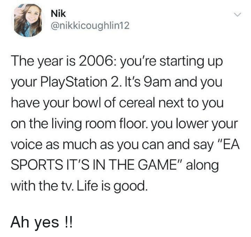 """playstation 2: Nik  @nikkicoughlin12  The year is 2006: you're starting up  your PlayStation 2. It's 9am and you  have your bowl of cereal next to you  on the living room floor. you lower your  voice as much as you can and say """"EA  SPORTS IT'S IN THE GAME"""" along  with the tv. Life is good Ah yes !!"""