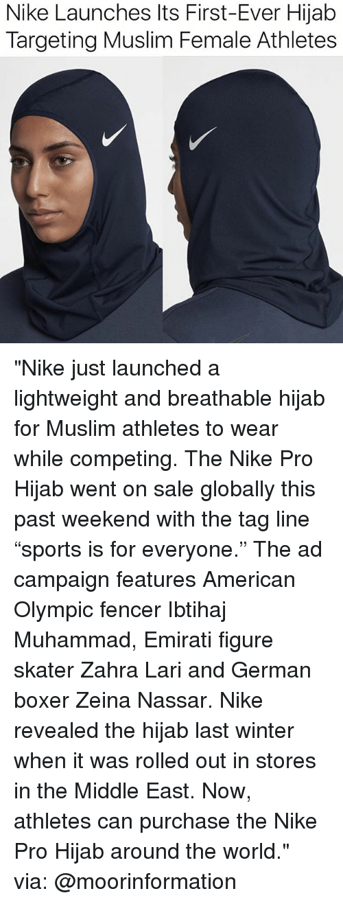 """Memes, Muslim, and Nike: Nike Launches Its First-Ever Hijab  Targeting Muslim Female Athletes """"Nike just launched a lightweight and breathable hijab for Muslim athletes to wear while competing. The Nike Pro Hijab went on sale globally this past weekend with the tag line """"sports is for everyone."""" The ad campaign features American Olympic fencer Ibtihaj Muhammad, Emirati figure skater Zahra Lari and German boxer Zeina Nassar. Nike revealed the hijab last winter when it was rolled out in stores in the Middle East. Now, athletes can purchase the Nike Pro Hijab around the world."""" via: @moorinformation"""