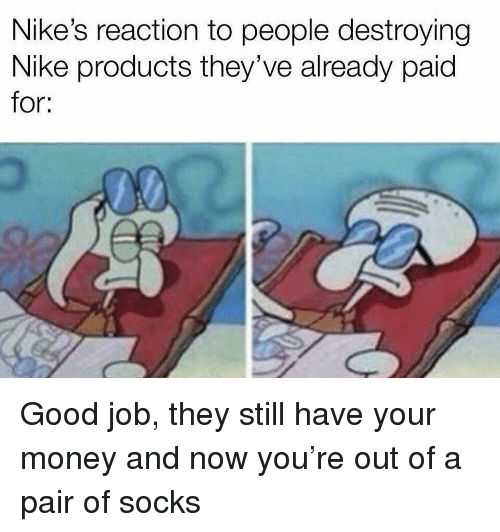 Money, Nike, and Good: Nike's reaction to people destroying  Nike products they've already paid  for: Good job, they still have your money and now you're out of a pair of socks