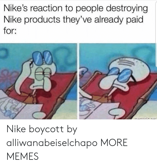 Dank, Memes, and Nike: Nike's reaction to people destroying  Nike products they've already paid  for; Nike boycott by alliwanabeiselchapo MORE MEMES