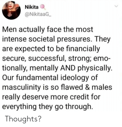 Emo, Strong, and Ideology: Nikita  @NikitaaG  Men actually face the most  intense societal pressures. They  are expected to be financially  secure, successful, strong; emo-  tionally, mentally AND physically  Our fundamental ideology of  masculinity is so flawed & males  really deserve more credit for  everything they go through Thoughts?