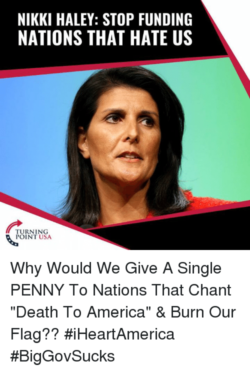 """America, Memes, and Death: NIKKI HALEY: STOP FUNDING  NATIONS THAT HATE US  TURNING  POINT USA Why Would We Give A Single PENNY To Nations That Chant """"Death To America"""" & Burn Our Flag?? #iHeartAmerica #BigGovSucks"""