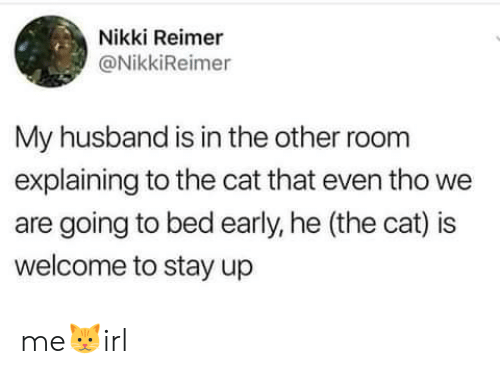 Husband, Cat, and Stay: Nikki Reimer  @NikkiReimer  My husband is in the other room  explaining to the cat that even tho we  are going to bed early, he (the cat) is  welcome to stay up me🐱irl