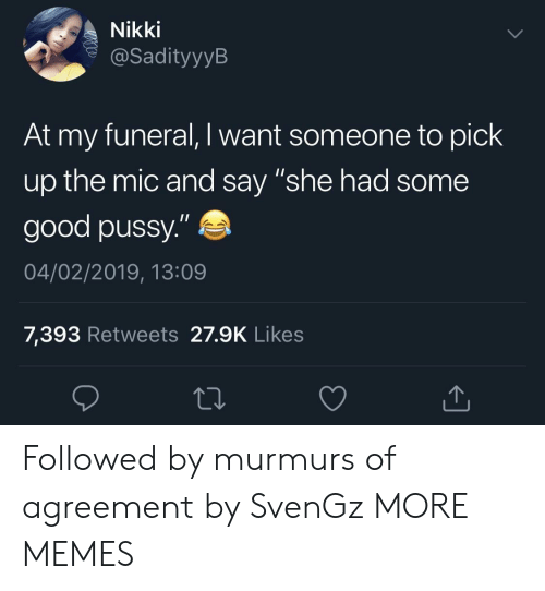 "Dank, Good Pussy, and Memes: Nikki  @SadityyylB  At my funeral, I want someone to pick  up the mic and say ""she had some  good pussy.""  04/02/2019, 13:09  7,393 Retweets 27.9K Likes Followed by murmurs of agreement by SvenGz MORE MEMES"