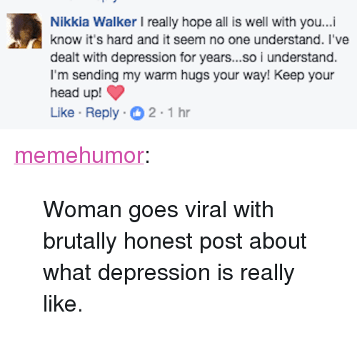 """keep your head up: Nikkia Walker I really hope all is well with you...i  know it's hard and it seem no one understand. I've  dealt with depression for years...so i understand.  I'm sending my warm hugs your way! Keep your  head up!  Like Reply 2-1hr <p><a href=""""http://memehumor.net/post/160495531016/woman-goes-viral-with-brutally-honest-post-about"""" class=""""tumblr_blog"""">memehumor</a>:</p>  <blockquote><p>Woman goes viral with brutally honest post about what depression is really like.</p></blockquote>"""