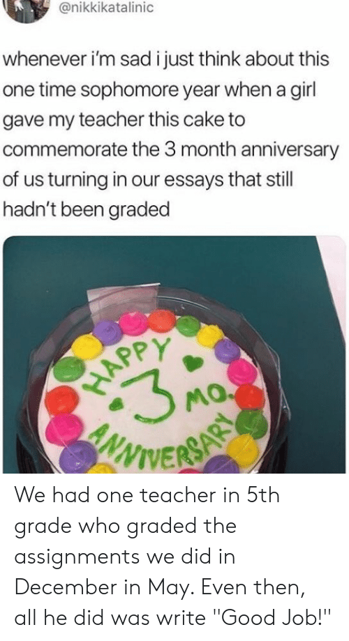 """Teacher, Cake, and Girl: @nikkikatalinic  whenever i'm sad i just think about this  one time sophomore year when a girl  gave my teacher this cake to  commemorate the 3 month anniversary  of us turning in our essays that still  hadn't been graded  WIVER We had one teacher in 5th grade who graded the assignments we did in December in May. Even then, all he did was write """"Good Job!"""""""