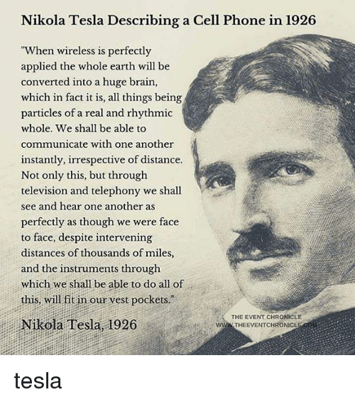 """Nikola Tesla: Nikola Tesla Describing a Cell Phone in 1926  """"When wireless is perfectly  applied the whole earth will be  converted into a huge brain,  which in fact it is, all things being  particles of a real and rhythmic  whole. We shall be able to  communicate with one another  instantly, irrespective of distance  Not only this, but through  television and telephony we shall  see and hear one another as  perfectly as though we were face  to face, despite intervening  distances of thousands of miles,  and the instruments through  which we shall be able to do all of  this, will fit in our vest pockets.  ision and telephony we shal  THE EVENT CHRONICLE  Nikola Tesla, 1926  wWw THEEVENTCHRONICL tesla"""