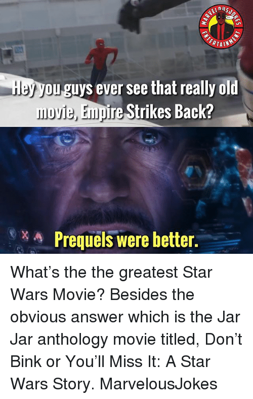 Really Old: nil  ERTAIN  ou guys ever see that really old  movie, Empire Strikes Back?  Prequels were better. What's the the greatest Star Wars Movie? Besides the obvious answer which is the Jar Jar anthology movie titled, Don't Bink or You'll Miss It: A Star Wars Story. MarvelousJokes
