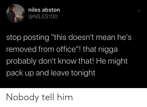 "That He: niles abston  @NILES100  stop posting ""this doesn't mean he's  removed from office""! that nigga  probably don't know that! He might  pack up and leave tonight Nobody tell him"
