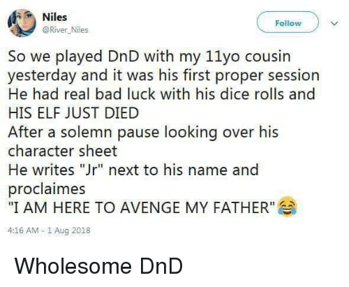 """solemn: Niles  @River Niles  Follow  So we played DnD with my 11yo cousin  yesterday and it was his first proper session  He had real bad luck with his dice rolls and  HIS ELF JUST DIED  After a solemn pause looking over his  character sheet  He writes """"Jr"""" next to his name and  proclaimes  """"I AM HERE TO AVENGE MY FATHER""""  4:16 AM -1 Aug 2018 Wholesome DnD"""