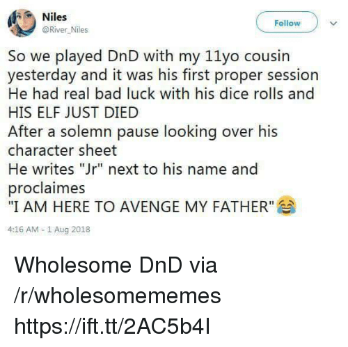 """Bad, Elf, and Dice: Niles  @River Niles  Follow  So we played DnD with my 11yo cousin  yesterday and it was his first proper session  He had real bad luck with his dice rolls and  HIS ELF JUST DIED  After a solemn pause looking over his  character sheet  He writes """"Jr"""" next to his name and  proclaimes  """"I AM HERE TO AVENGE MY FATHER""""  4:16 AM -1 Aug 2018 Wholesome DnD via /r/wholesomememes https://ift.tt/2AC5b4I"""