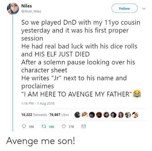 """Bad, Elf, and Dice: Niles  @River Niles  Follow  So we played DnD with my 11yo cousin  yesterday and it was his first proper  session  He had real bad luck with his dice rolls  and HIS ELF JUST DIED  After a solemn pause looking over hi:s  character sheet  He writes """"Jr"""" next to his name and  proclaimes  """"I AM HERE TO AVENGE MY FATHER""""  1:16 PM-1 Aug 2018  16,222 Retweets 76,867 Likes  劉 Avenge me son!"""