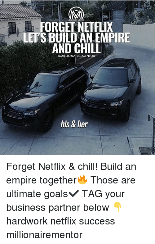 Thoses: NILLIOARE MANTOR  FORGEL NEIFLIX  LET'S BUILD AN EMPIRE  AND CHILL  @MILLIONAIRE MENTOR  his & her Forget Netflix & chill! Build an empire together🔥 Those are ultimate goals✔️ TAG your business partner below 👇 hardwork netflix success millionairementor