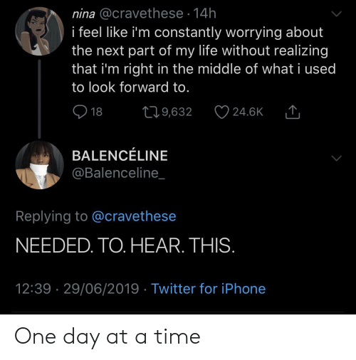 Iphone, Life, and Twitter: nina @cravethese 14h  i feel like i'm constantly worrying about  the next part of my life without realizing  that i'm right in the middle of what i used  to look forward to.  18  219,632  24.6K  BALENCÉLINE  @Balenceline_  Replying to @cravethese  NEEDED. TO. HEAR. THIS.  12:39 29/06/2019 Twitter for iPhone One day at a time