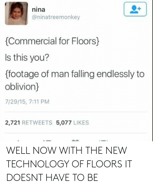 Footage: nina  @ninatreemonkey  Commercial for Floors)  ls this you?  (footage of man falling endlessly to  oblivion)  7/29/15, 7:11 PM  2,721 RETWEETS 5,077 LIKES WELL NOW WITH THE NEW TECHNOLOGY OF FLOORS IT DOESNT HAVE TO BE