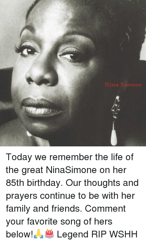 Nina Simone: Nina Simone Today we remember the life of the great NinaSimone on her 85th birthday. Our thoughts and prayers continue to be with her family and friends. Comment your favorite song of hers below!🙏🎂 Legend RIP WSHH