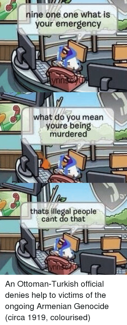 Armenian: nine one one what is  Your emergency  what do you mean  youre being m.  murdered  thats illegal people  cant do that An Ottoman-Turkish official denies help to victims of the ongoing Armenian Genocide (circa 1919, colourised)