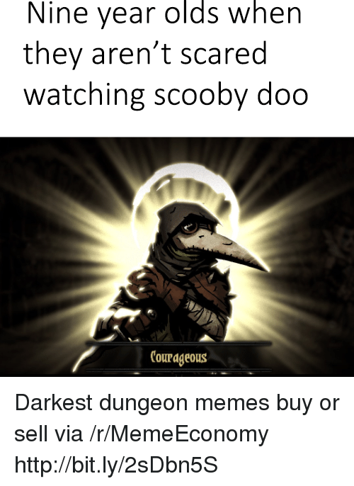 Memes, Scooby Doo, and Http: Nine year olds when  they aren't scared  watching scooby doo  Courageous Darkest dungeon memes buy or sell via /r/MemeEconomy http://bit.ly/2sDbn5S