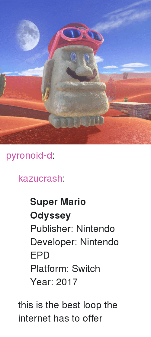 "Internet, Nintendo, and 2017: nini <p><a href=""https://pyronoid-d.tumblr.com/post/170661659819/kazucrash-super-mario-odyssey-publisher"" class=""tumblr_blog"">pyronoid-d</a>:</p><blockquote> <p><a href=""http://kazucrash.tumblr.com/post/170661643110/super-mario-odyssey-publisher-nintendo-developer"" class=""tumblr_blog"">kazucrash</a>:</p> <blockquote><p>  <b>Super Mario Odyssey</b><br/>Publisher: Nintendo<br/>Developer: Nintendo EPD<br/>Platform: Switch<br/>Year: 2017  <br/></p></blockquote> <p>this is the best loop the internet has to offer</p> </blockquote>"
