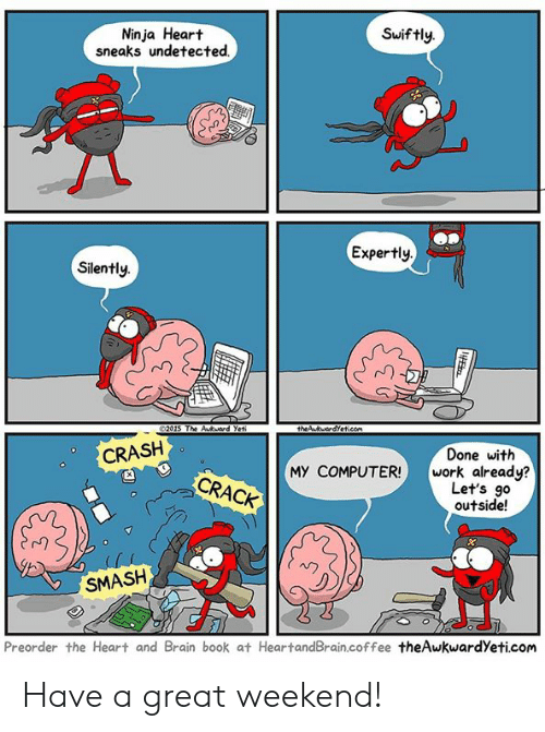 Memes, Smashing, and Work: Ninja Heart  sneaks undetected.  Swiftly.  Expertly  Silently.  rn  2015 The Akuard Yet  CRASH  Done with  MY COMPUTER! work already?  CRACK  Let's go  outside!  SMASH  Preorder the Heart and Brain book at HeartandBrain.coffee theAwkwardYeti.com Have a great weekend!