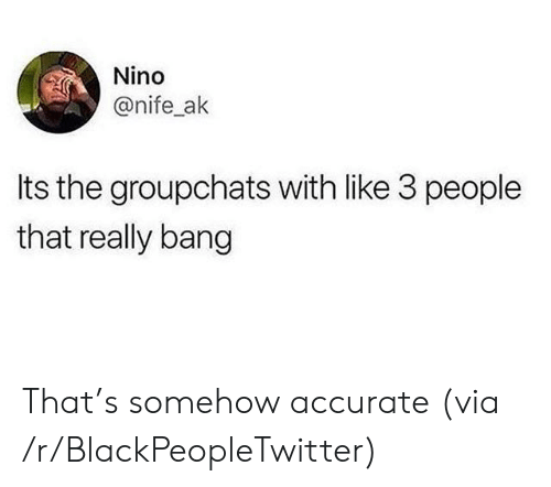 3 People: Nino  @nife_ak  Its the groupchats with like 3 people  that really bang That's somehow accurate (via /r/BlackPeopleTwitter)