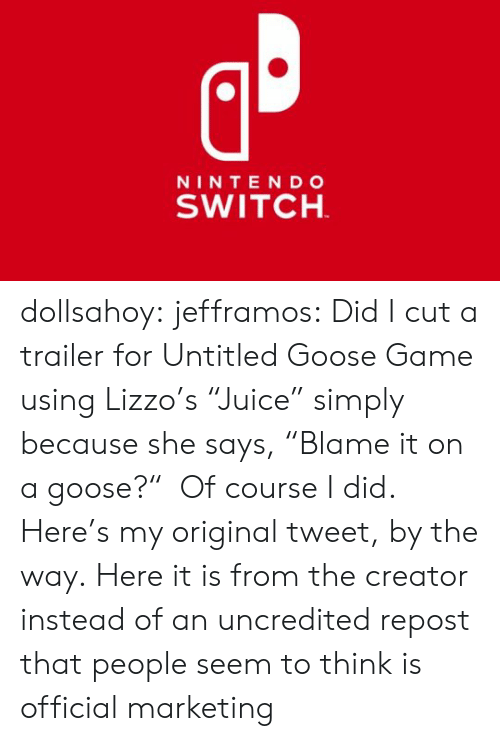 "marketing: NINTE NDo  SWITCH dollsahoy:  jefframos:    Did I cut a trailer for Untitled Goose Game using Lizzo's ""Juice"" simply because she says, ""Blame it on a goose?""  Of course I did.   Here's my original tweet, by the way.  Here it is from the creator instead of an uncredited repost that people seem to think is official marketing"