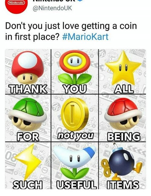 mariokart: Nintendo  @NintendoUK  Don't you just love getting a coin  in first place? #MarioKart  THANKYOU  THANK YOU  FOR notyou BEING  not  0.  SUCH USEFULITEMS