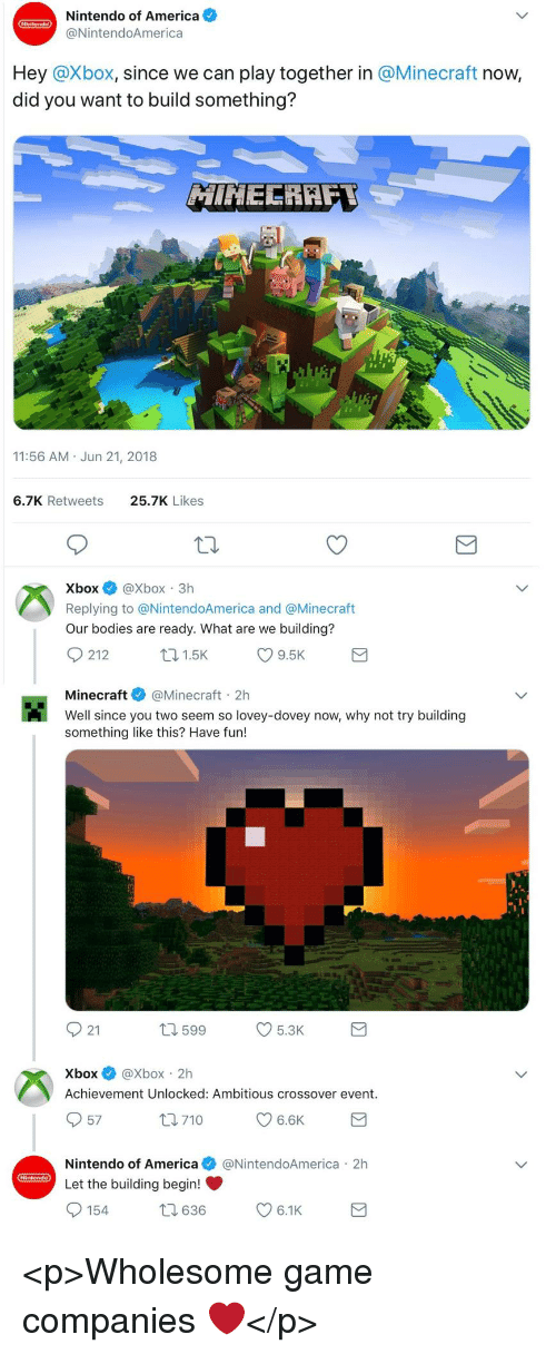 achievement unlocked: Nintendo of America  @NintendoAmerica  Hey @Xbox, since we can play together in @Minecraft now,  did you want to build something?  11:56 AM Jun 21, 2018  6.7K Retweets  25.7K Likes  XboxXbox 3h  Replying to @NintendoAmerica and @Minecraft  Our bodies are ready. What are we building?  Minecraft@Minecraft 2h  Well since you two seem so lovey-dovey now, why not try building  something like this? Have fun!  921  599  5.3K  Xbox@Xbox 2h  Achievement Unlocked: Ambitious crossover event.  57  Nintendo of America@NintendoAmerica 2h  Let the building begin! <p>Wholesome game companies ❤️</p>