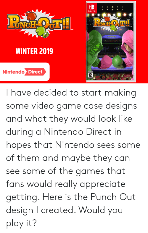 Nintendo, Winter, and Appreciate: NINTENDO  SWITCH  LUNCH OT!  UNCH O  TM  WINTER 2019  Nintendo Direct  EVERYONE  ESRB I have decided to start making some video game case designs and what they would look like during a Nintendo Direct in hopes that Nintendo sees some of them and maybe they can see some of the games that fans would really appreciate getting. Here is the Punch Out design I created. Would you play it?
