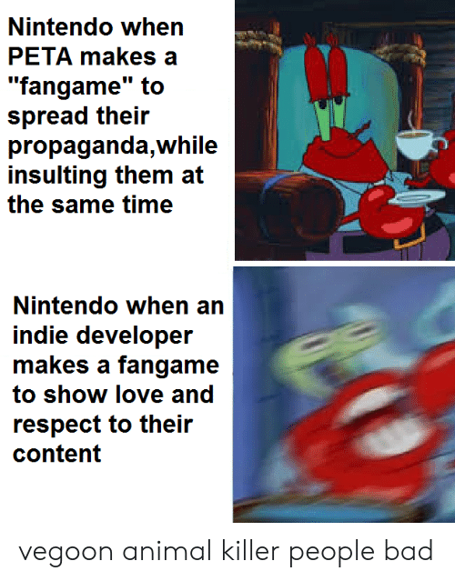 """Bad, Love, and Nintendo: Nintendo when  PETA makes a  """"fangame"""" to  spread their  propaganda,while  insulting them at  the same time  Nintendo when an  indie developer  makes a fangame  to show love and  respect to their  content vegoon animal killer people bad"""