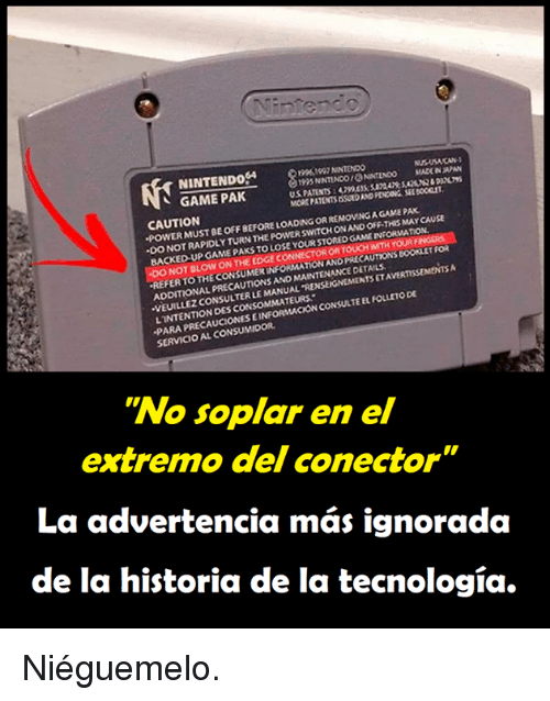 "Memes, Nintendo, and Game: NINTENDo4  10961097 NINTENDO  195 NNTINDO ONINTENOO MADE IN  MORE PATENTS ISSUED AND PENDING SEL BOCICLET  AN  、 GAME PAK  CAUTION  POWER MUST BE OFF BEFORE LOADING OR REMOVING A GAME PAK  WITCH ONAND OFF-THIS MAY CAUSE  ·DO NOT RAPIDLY TURN THE POWER S  BACKED UP GAME PAKS TO LOSE  YOUR STORED GAME INFORMATION  NOT BLOW ON THE EDGE  OR TOUCH WITH YOURF  AUTIONS BOOKLET Foi  TAVERTISSEMENTS  REFER TO THE CONSUMER INFORMATION ANO PREC  THE CONSUMER INFORMATIow  MAINTENANCE DETAILS  ADDITIONAL PRECAUTIONS AND  VEUILLEZ CONSULTER LE MANUAL 'RENSEIGNEMENTS  PARA PRECAUCIONES EINFORMACION CONSULTE EL FOLLETO DE  SERVICIO AL CONSUMIDOR  LINTENTION DES CONSOMMATEURS  ""No soplar en el  extre  mo del conector  La advertencia más ignorada  de la historia de la tecnología. Niéguemelo."