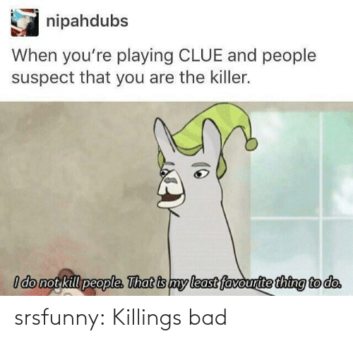 Do Not: nipahdubs  When you're playing CLUE and people  suspect that you are the killer.  I do not kill people. That is my least favourite thing to do. srsfunny:  Killings bad