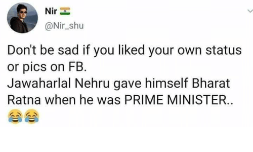 prime minister: @Nir_shu  Don't be sad if you liked your own status  or pics on FB.  Jawaharlal Nehru gave himself Bharat  Ratna when he was PRIME MINISTER.