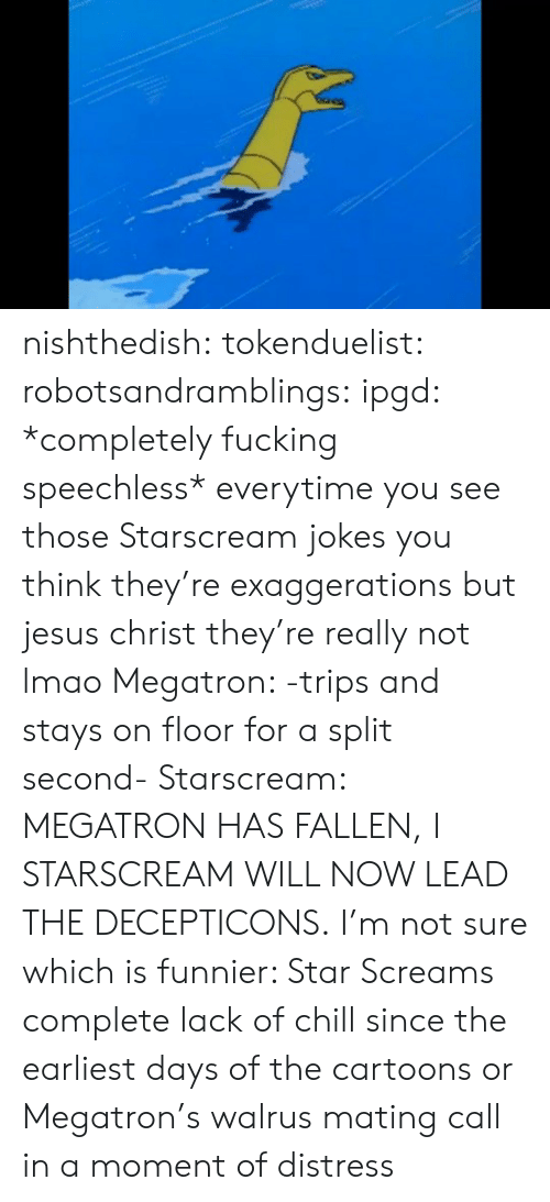 Chill, Fucking, and Jesus: nishthedish:  tokenduelist:  robotsandramblings:  ipgd:  *completely fucking speechless*  everytime you see those Starscream jokes you think they're exaggerations but jesus christ they're really not lmao  Megatron: -trips and stays on floor for a split second- Starscream: MEGATRON HAS FALLEN, I STARSCREAM WILL NOW LEAD THE DECEPTICONS.   I'm not sure which is funnier: Star Screams complete lack of chill since the earliest days of the cartoons or Megatron's walrus mating call in a moment of distress