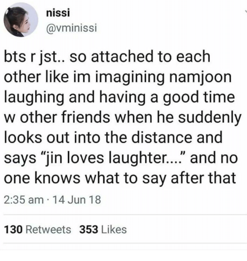 """Friends, Good, and Time: nissi  @vminissi  bts r jst.. so attached to each  other like im imagining namjoon  laughing and having a good time  w other friends when he suddenly  looks out into the distance and  says """"jin loves laughter..."""" and no  one knows what to say after that  2:35 am 14 Jun 18  130 Retweets 353 Likes"""