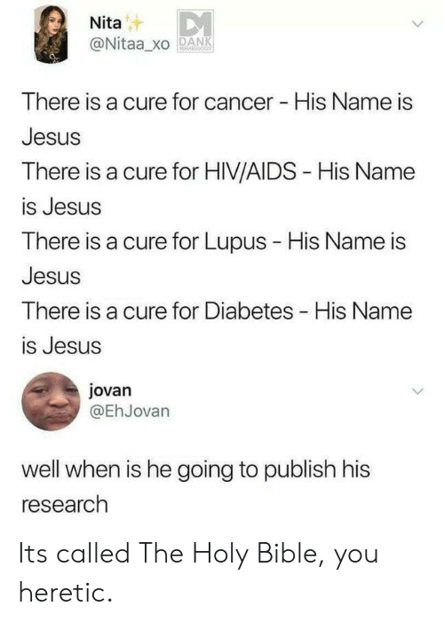 Jesus, Bible, and Cancer: Nita  @Nitaa_xO PANK  There is  Jesus  There is a cure for HIV/AIDS - His Name  is Jesus  There is a cure for Lupus - His Name is  Jesus  There is a cure for Diabetes His Name  is Jesus  a cure for cancer His Name is  jovan  @EhJovarn  well when is he going to publish his  research Its called The Holy Bible, you heretic.