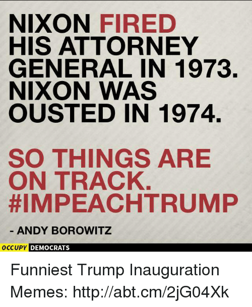 Funniest Trump: NIXON  FIRED  HIS ATTORNEY  GENERAL IN 1973.  NIXON WAS  OUSTED IN 1974.  SO THINGS ARE  ON TRACK  HIMPEACHTRUMP  ANDY BOROWITZ  OCCUPY DEMOCRATS Funniest Trump Inauguration Memes: http://abt.cm/2jG04Xk