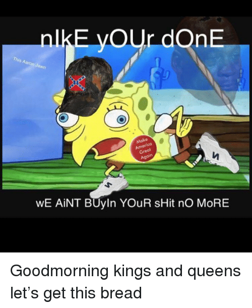 Funny, Shit, and Gre: nlkE yOUr dOnE  awn  08  at  Gre  WE AİNT BUyin YOUR sHit nO MORE Goodmorning kings and queens let's get this bread