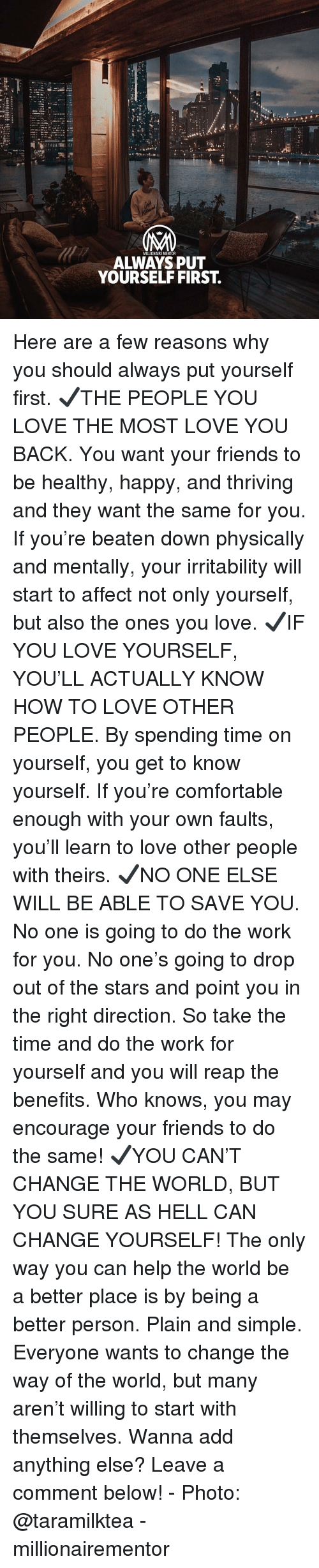 Do The Work: NM  MILLIONAIRE MENTOR  ALWAYS PUT  YOURSELF FIRST. Here are a few reasons why you should always put yourself first. ✔️THE PEOPLE YOU LOVE THE MOST LOVE YOU BACK. You want your friends to be healthy, happy, and thriving and they want the same for you. If you're beaten down physically and mentally, your irritability will start to affect not only yourself, but also the ones you love. ✔️IF YOU LOVE YOURSELF, YOU'LL ACTUALLY KNOW HOW TO LOVE OTHER PEOPLE. By spending time on yourself, you get to know yourself. If you're comfortable enough with your own faults, you'll learn to love other people with theirs. ✔️NO ONE ELSE WILL BE ABLE TO SAVE YOU. No one is going to do the work for you. No one's going to drop out of the stars and point you in the right direction. So take the time and do the work for yourself and you will reap the benefits. Who knows, you may encourage your friends to do the same! ✔️YOU CAN'T CHANGE THE WORLD, BUT YOU SURE AS HELL CAN CHANGE YOURSELF! The only way you can help the world be a better place is by being a better person. Plain and simple. Everyone wants to change the way of the world, but many aren't willing to start with themselves. Wanna add anything else? Leave a comment below! - Photo: @taramilktea - millionairementor