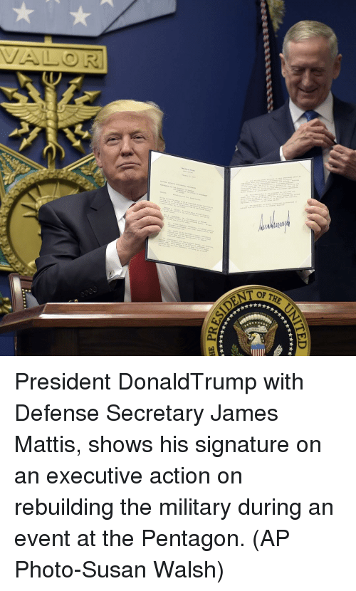 James Mattis: nn  of THE  **★★★부  ★訳訳长부  **$X-부 President DonaldTrump with Defense Secretary James Mattis, shows his signature on an executive action on rebuilding the military during an event at the Pentagon. (AP Photo-Susan Walsh)