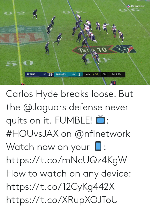 loose: NNETWORK  Tsi  10  0  5-3 19  3  JAGUARS  1st & 10  TEXANS  4-4  4th  4:53  08 Carlos Hyde breaks loose. But the @Jaguars defense never quits on it.  FUMBLE!   📺: #HOUvsJAX on @nflnetwork Watch now on your 📱: https://t.co/mNcUQz4KgW How to watch on any device: https://t.co/12CyKg442X https://t.co/XRupXOJToU