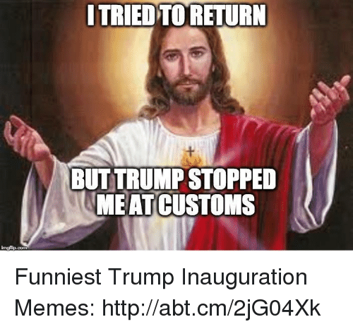Funniest Trump: nngfip.com  ITRIED TO RETURN  BUT TRUMP STOPPED  MEAT CUSTOMS Funniest Trump Inauguration Memes: http://abt.cm/2jG04Xk