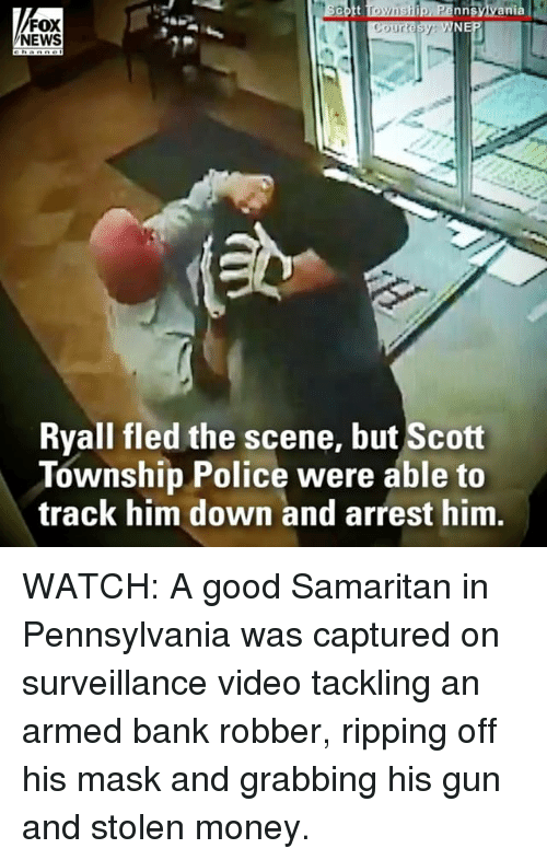 township: nnsylvania  FOX  NEWS  Ryall fled the scene, but Scott  Township Police were able to  track him down and arrest him WATCH: A good Samaritan in Pennsylvania was captured on surveillance video tackling an armed bank robber, ripping off his mask and grabbing his gun and stolen money.