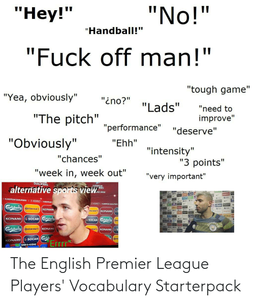 """Qualifiers: """"No!""""  """"Нey!""""  """"Handball!""""  """"Fuck off man!""""  """"tough game""""  """"Yea, obviously""""  """"ino?""""  """"Lads""""  """"need to  """"The pitch""""  improve""""  """"performance""""  """"deserve""""  """"Obviously""""  """"Ehh""""  """"intensity""""  """"chances""""  """"3 points""""  """"week in, week out""""  """"very important""""  QUALIFIERS  FUROPEAN  IERS  alternative sports view.  SSAN  EUROPEAN QUALIFIERSI  RE SPECT   EUROPEAN  FILUICT I EUROPEAN QUALFIERS  Sure  arlsberg  ontinental  KONAM  KONAMI  tinentalS  2 SOCAR arlsberg  KONAMI  SOCAR arlsberg  arlsberg  ontinentals  KONAMI  entals  KONAMI  SOCAR arlsb  KONAMI  Errrr  FT SMRO-6 ENG The English Premier League Players' Vocabulary Starterpack"""