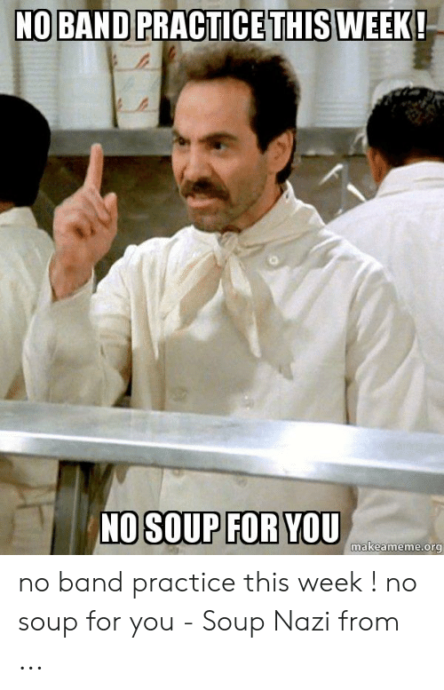 Band Practice Meme: NO BAND PRACTICETHISWEEK  NO SOUP FOR YOU  makeameme.org no band practice this week ! no soup for you - Soup Nazi from ...