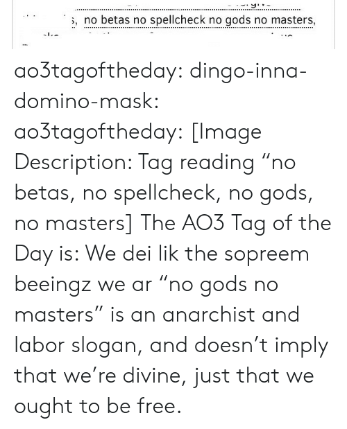 """Anarchist: , no betas no spellcheck no gods no masters, ao3tagoftheday:  dingo-inna-domino-mask: ao3tagoftheday:  [Image Description: Tag reading """"no betas, no spellcheck, no gods, no masters]  The AO3 Tag of the Day is: We dei lik the sopreem beeingz we ar  """"no gods no masters"""" is an anarchist and labor slogan, and doesn't imply that we're divine, just that we ought to be free."""