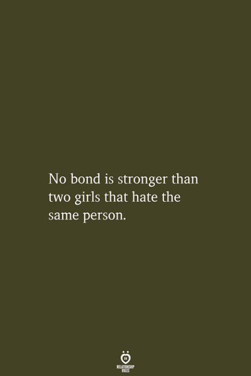 Girls, Bond, and Person: No bond is stronger than  two girls that hate the  same person.  RELATIONSHIP  ES